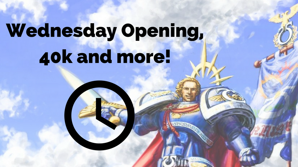 Wednesday Opening, 40k and more!