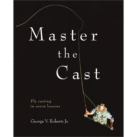 Master the Cast: Fly Casting in Seven Lessons