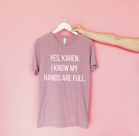 Yes, Karen. I Know My Hands Are Full Tee