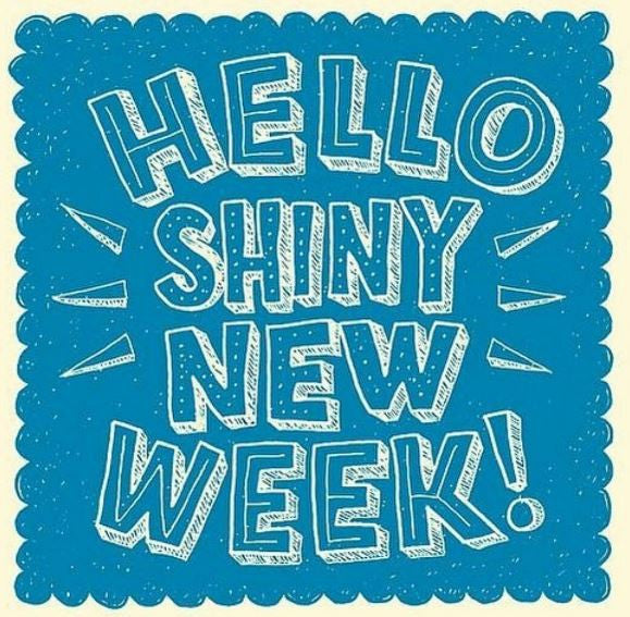 HELLO SHINY NEW WEEK