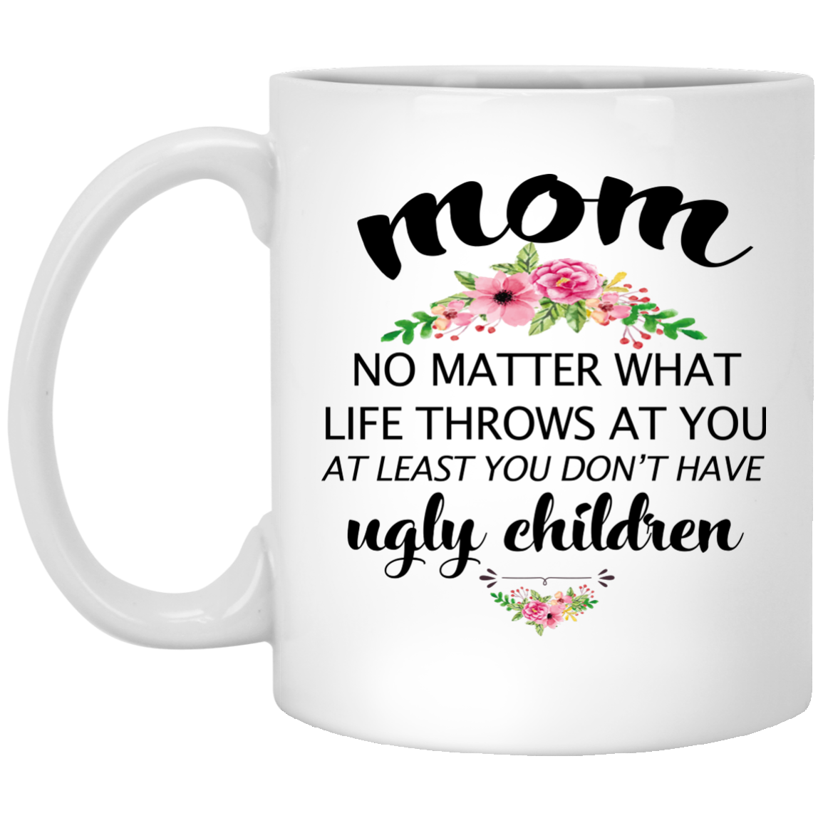 Funny Mom Mug: At least you don't have ugly children