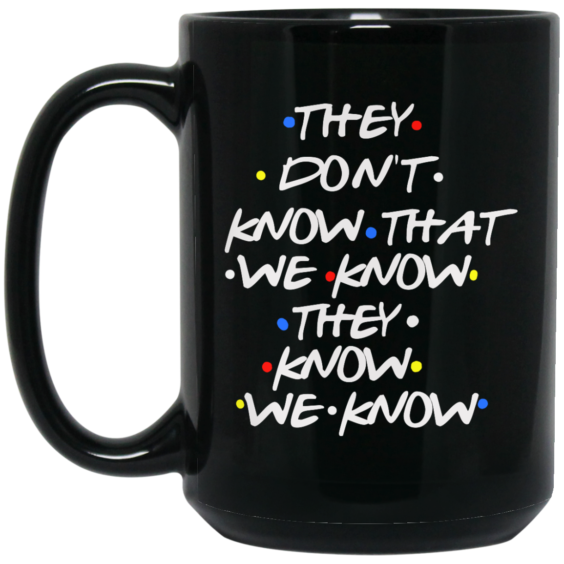 Friends: they don't know that we know they know we know mugs