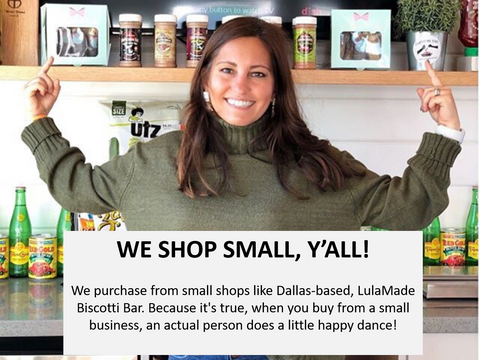 We purchase from small shops like Dallas-based, LulaMade Biscotti Bar. Because it's true, when you buy from a small business, an actual person does a little happy dance!