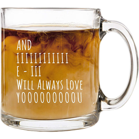 And I Will Always Love You | 13 oz Glass Coffee Cup Mug | Birthday Christmas Valentine's Day Anniversary Gift Present Ideas for Wife Husband Girlfriend | Funny Cups Stocking Stuffer Gifts Presents
