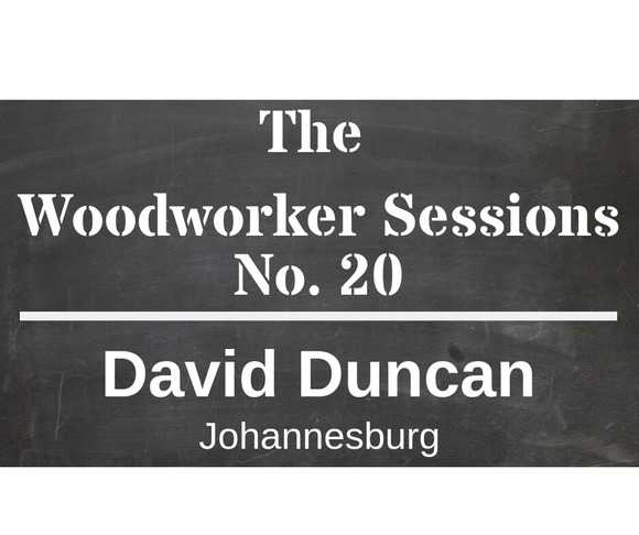 The Woodworker Sessions #20 - Ten Questions with David Duncan of Johannesburg