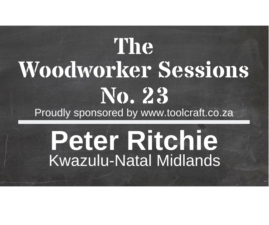 The Woodworker Sessions No.23 - Ten Questions with Peter Ritchie of the Kwazulu-Natal Midlands