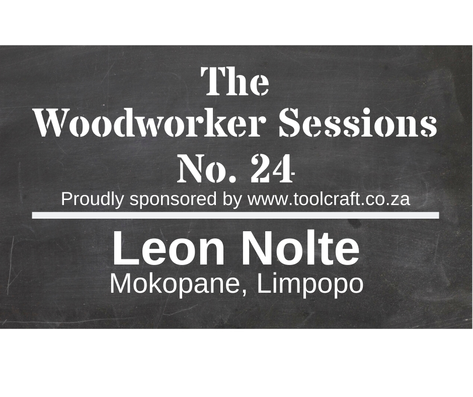The Woodworker Sessions No.24 - Ten Questions with Leon Nolte of Mokopane, Limpopo