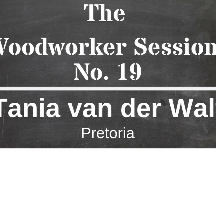 The Woodworker Sessions #19 - Ten Questions with Tania van der Walt of Pretoria