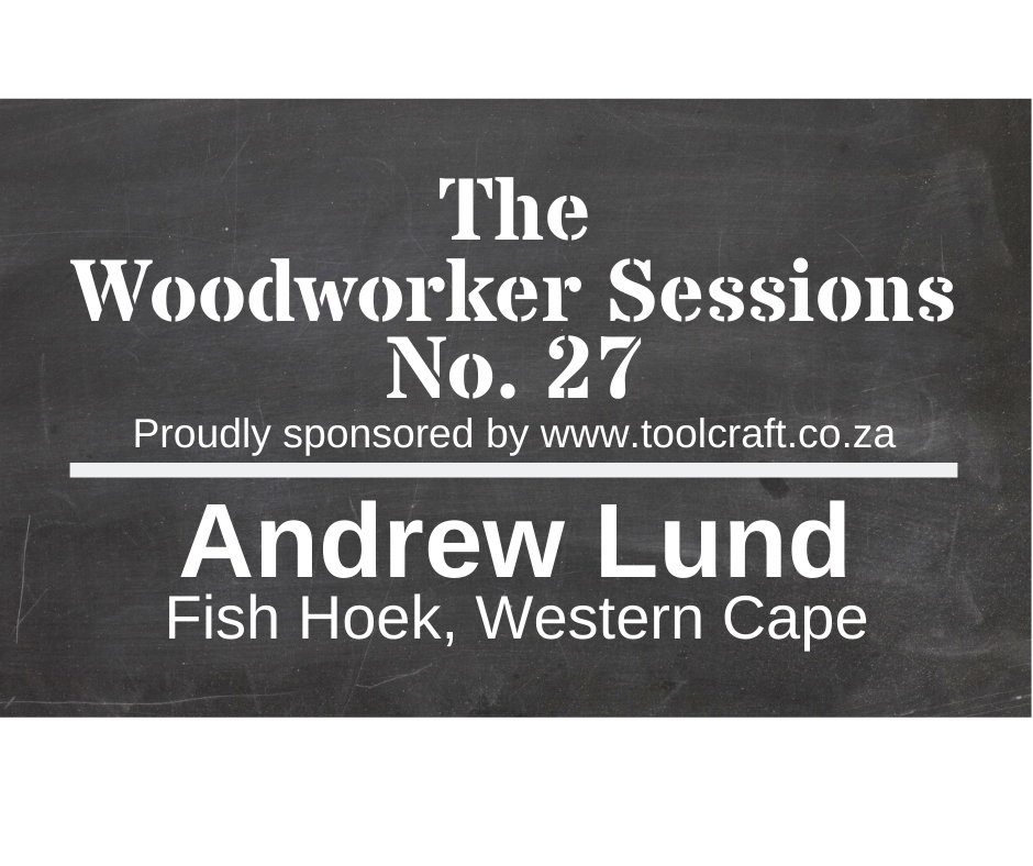 The Woodworker Sessions #27 - Ten Questions with Andrew Lund of Fish Hoek, Cape Town