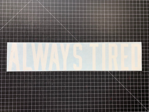 ALWAYS TIRED DECAL- MATTE WHITE