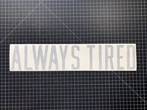 ALWAYS TIRED DECAL- GLOSS GREY