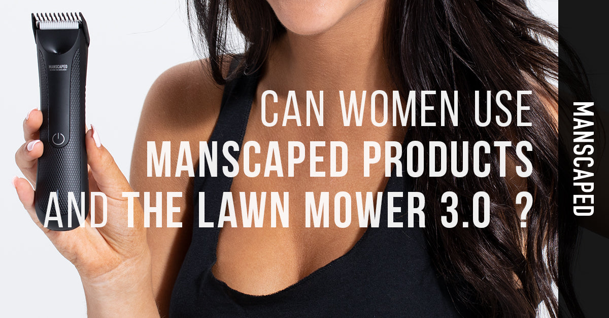 Can Women Use Manscaped Products and The Lawn Mower 3.0 Trimmer?