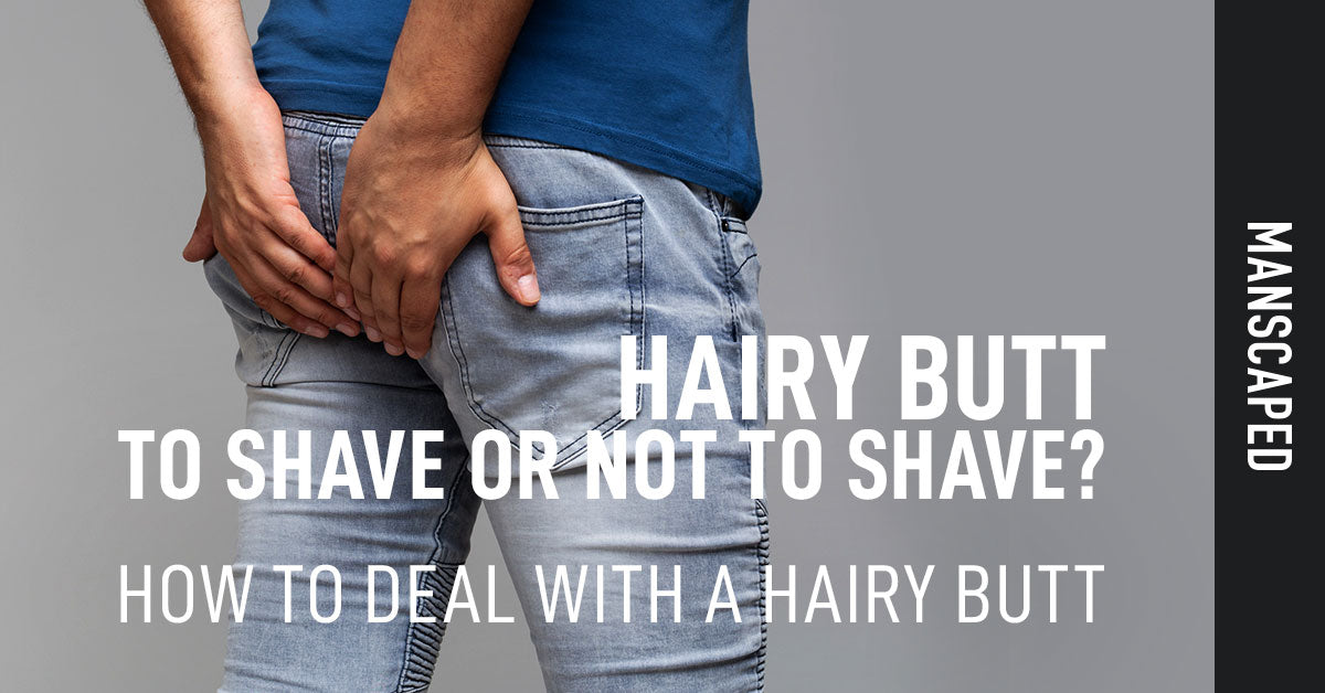 Hairy Butt: To Shave or Not to Shave? How to Deal with a Hairy Butt