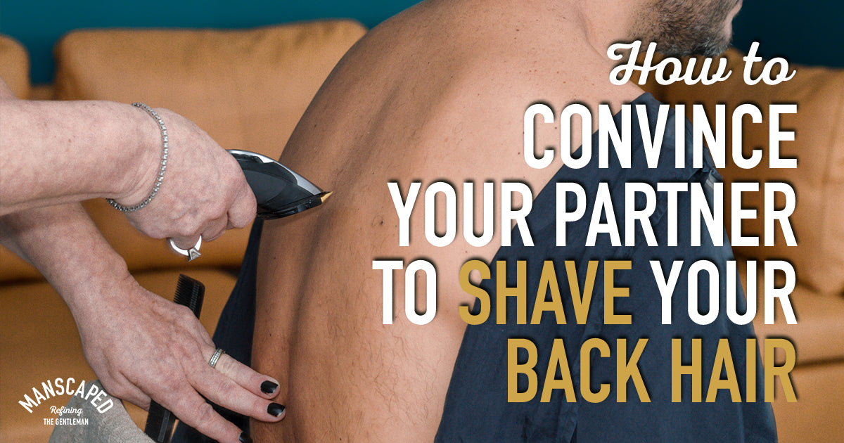 How to Convince Your Partner to Shave Your Back Hair