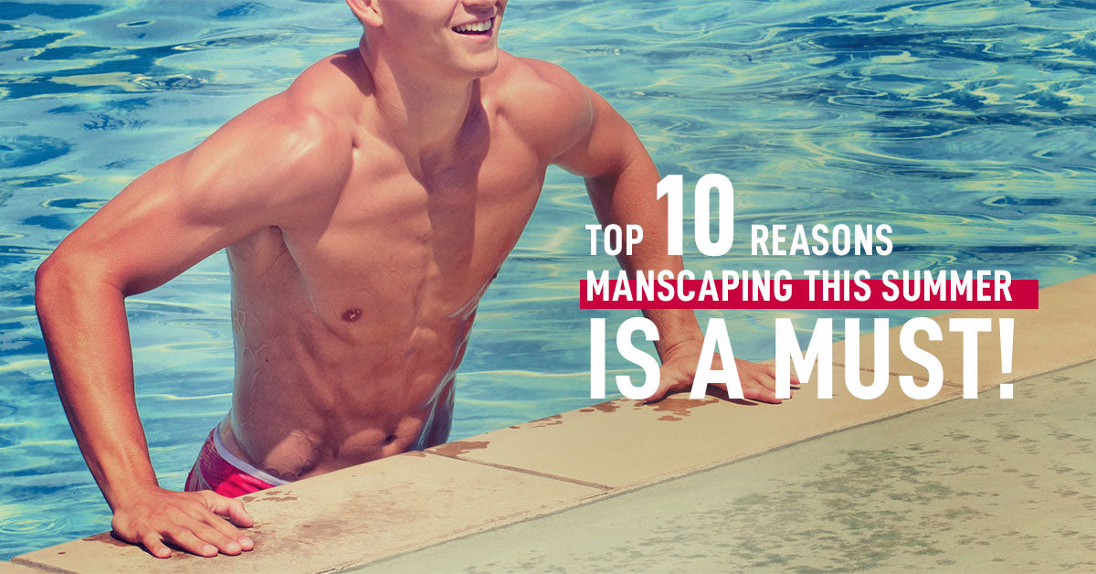 Top 10 Reasons Manscaping This Summer Is a Must!