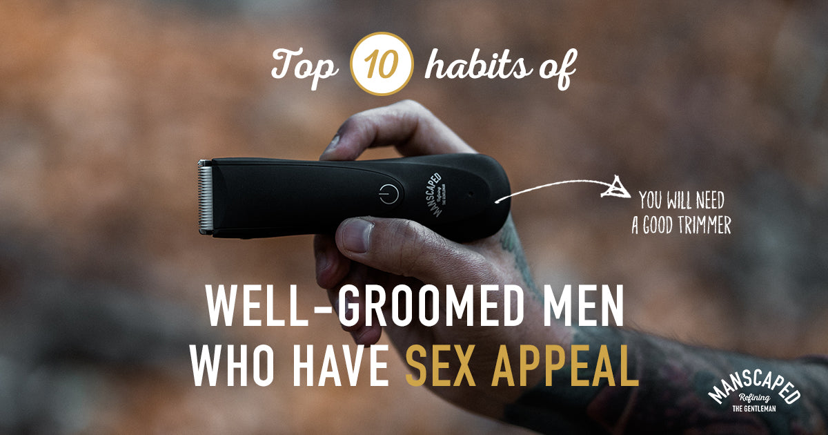 Top 10 Habits of Well-Groomed Men Who Have Sex Appeal