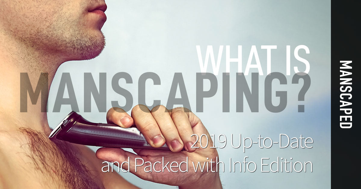 What Is Manscaping? 2019 Up-to-Date and Packed with Info Edition