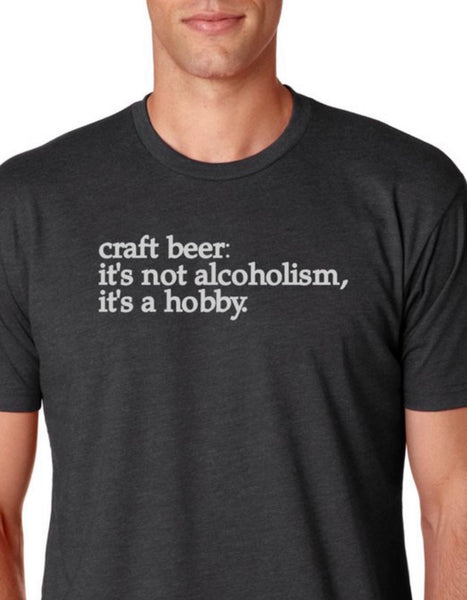 "Craft beer t-shirt- ""it's not alcoholism, it's a hobby."" - multiple colors"