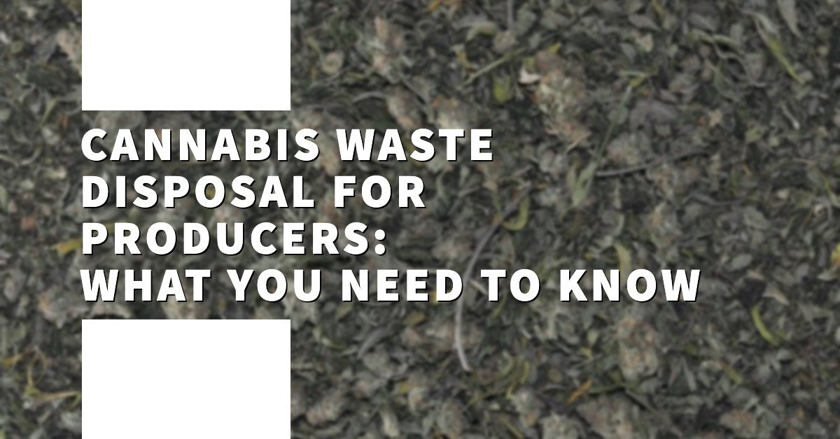 Cannabis Waste Disposal for Producers: What You Need to Know