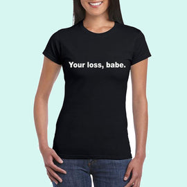 """Your Loss Babe"" T-shirt"