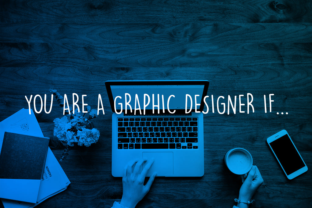 You are a Graphic Designer if…