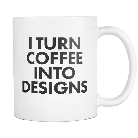 I turn coffee into designs mug - Design Resources