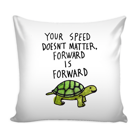 Your speed doesn't matter, forward is forward pillow