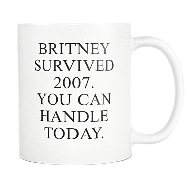 BRITNEY SURVIVED 2007. YOU CAN HANDLE TODAY MUG - Design Resources