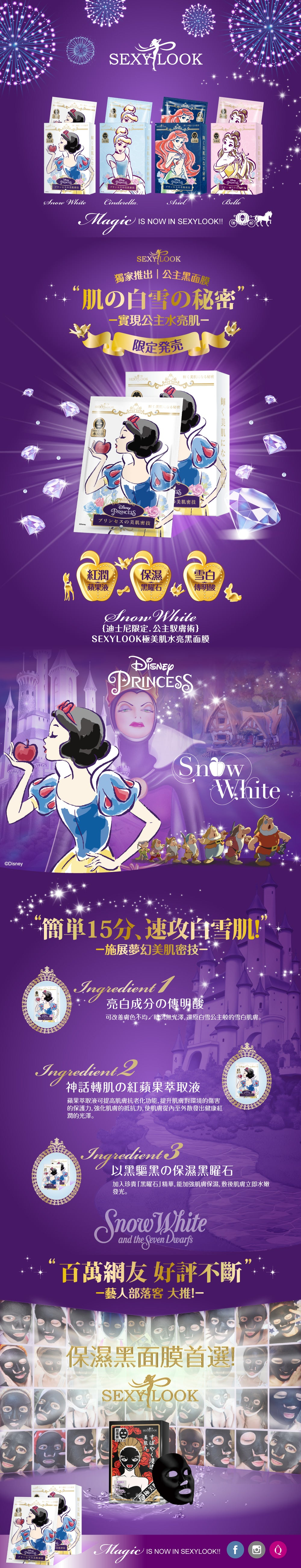 Sexylook Disney Princesses Snow White Black Mask Apple extract can improve the function of skin aging, improve skin damage to the environment protection force, strengthen the skin's barrier, leaves skin radiant. The main ingredients include: Macromolecular hyaluronic acid, tranexamic acid, small molecule hyaluronic acid, malic acid, France Chiba rose water, GIGAWHITE flowers fine extraction, and extraction obsidian.  4 masks x box  Made in Taiwan