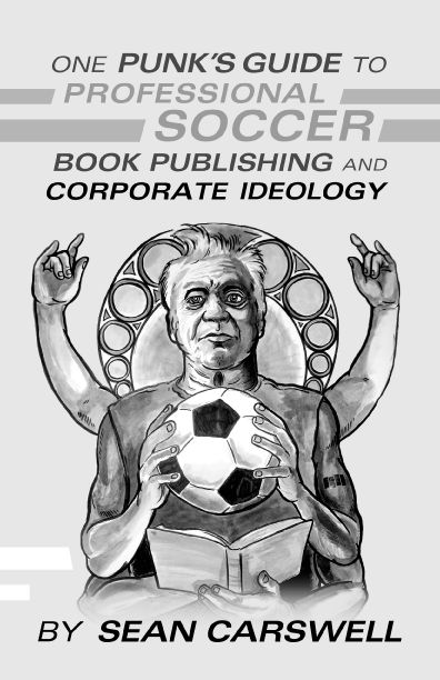 One Punk's Guide to Professional Soccer, Book Publishing, and Corporate Ideology By Sean Carswell