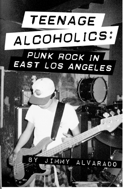 Teenage Alcoholics: Punk Rock in East Los Angeles by Jimmy Alvarado