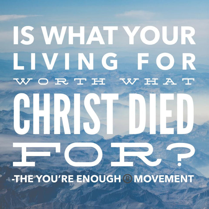 Is what your living for worth what christ died for?
