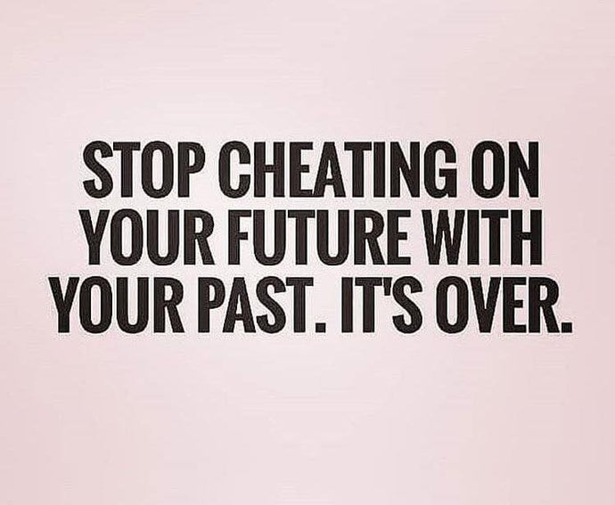 Stop cheating on your future with your past. It's over.