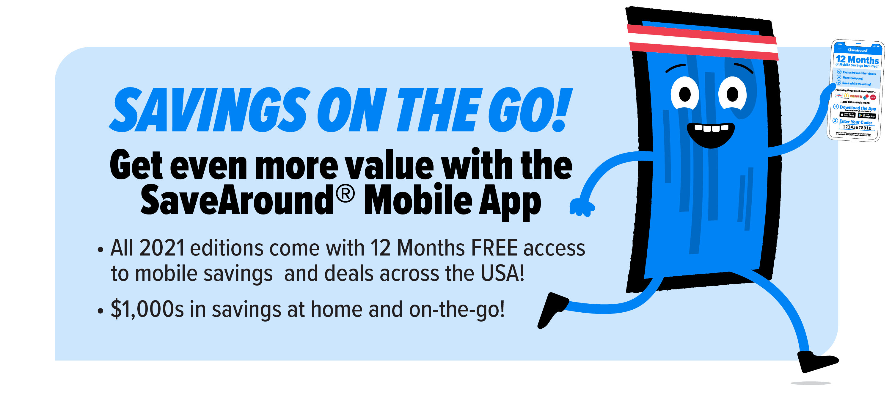 Savings on the Go! Get even more value with the SaveAround® Mobile App! All 2021 editions come with 12 Months FREE accessto mobile savings and deals across the USA! $1,000s in savings at home and on-the-go!