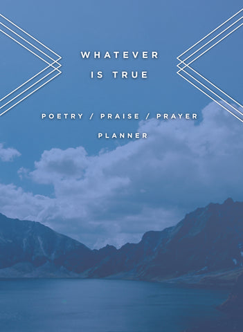Whatever is True: Poetry/Praise/Prayer Planner (Pre-Order)