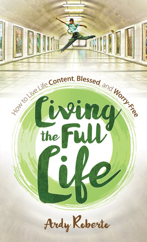 Living the Full Life: How to Live Life Content, Blessed, and Worry-Free