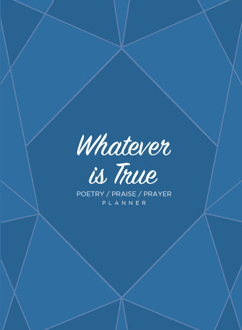 Whatever is True: Poetry/Praise/Prayer Planner