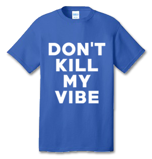 Don't Kill My Vibe 100% Cotton Tee Shirt #C001