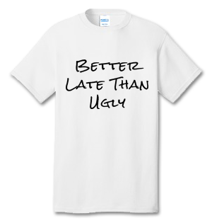 Better Late Than Ugly 100% Cotton Tee Shirt #D001