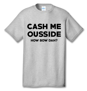 Cash Me Ousside How Bow Dah? 100% Cotton Tee Shirt #F001