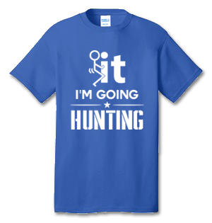 FUCK IT I'M GOING HUNTING 100% Cotton Tee Shirt #I001
