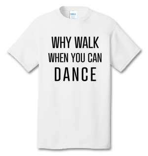 Why Walk When You Can Dance 100% Cotton Tee Shirt #N002