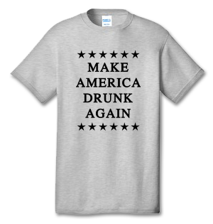 Make America Drunk Again 100% Cotton Tee Shirt #P002
