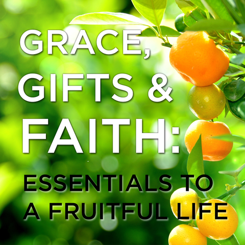 Grace, Gifts and Faith: Essentials to Living a Fruitful Life (Audio or Video)