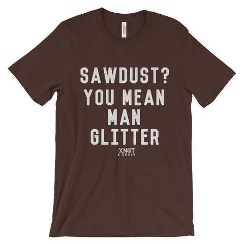 SAWDUST? YOU MEAN MAN GLITTER Unisex short sleeve t-shirt