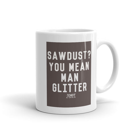 SAWDUST? YOU MEAN MAN GLITTER Mug