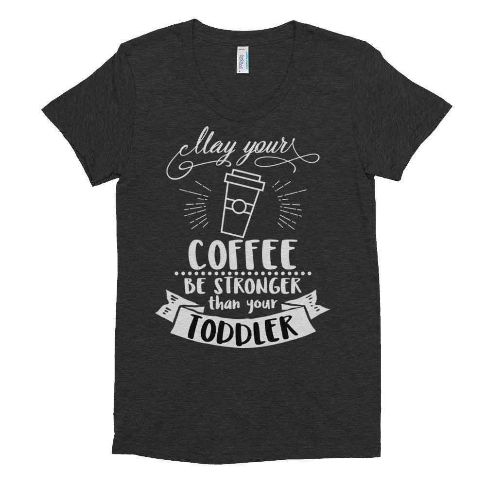 May Your Coffee be Stronger Than Your Toddler Women's short sleeve soft t-shirt