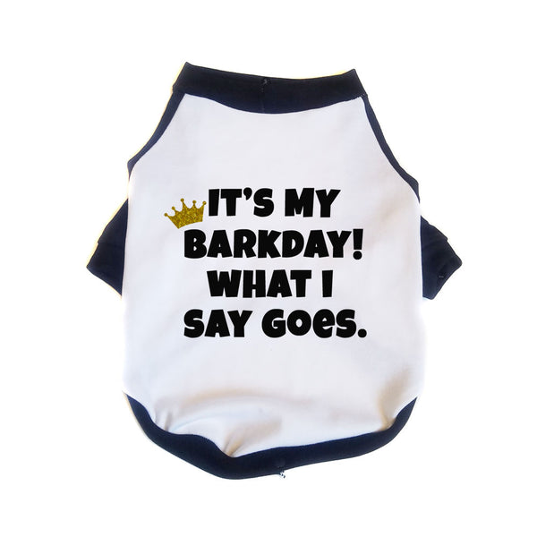 It's My Barkday What I Say Goes Dog Shirt