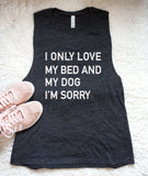 I Only Love My Bed and My Dog I'm Sorry Flowy Muscle Tank Top