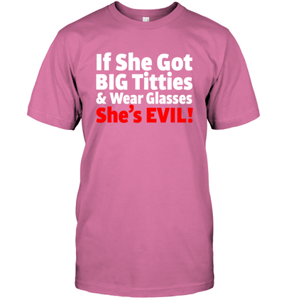 IF SHE GOT BIG TITTIES & WEAR GLASSES SHE'S EVIL! T-SHIRT